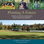 Planting A Future: Profiles from Oregon's New Farm Movement